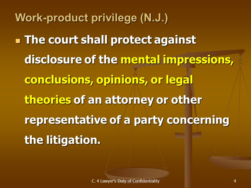 Work-product privilege (N.J.) The court shall protect against disclosure of the mental impressions, conclusions, opinions, or legal theories of an attorney or other representative of a party concerning the litigation.