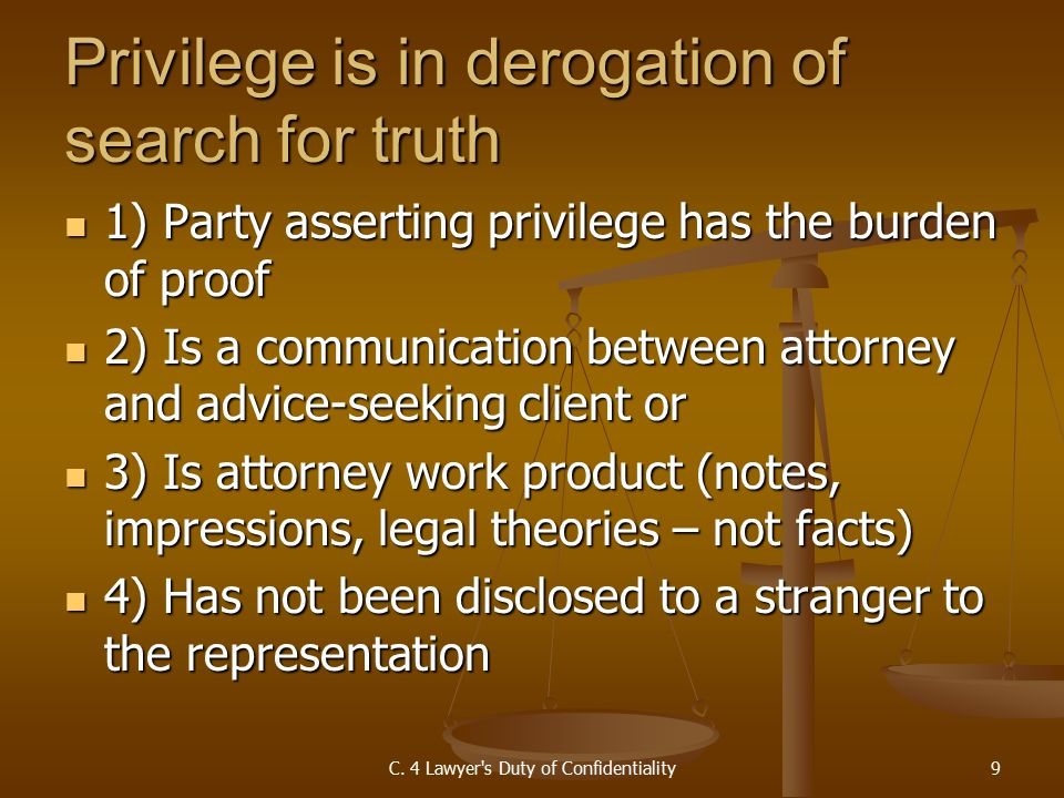 Privilege is in derogation of search for truth 1) Party asserting privilege has the burden of proof 1) Party asserting privilege has the burden of proof 2) Is a communication between attorney and advice-seeking client or 2) Is a communication between attorney and advice-seeking client or 3) Is attorney work product (notes, impressions, legal theories – not facts) 3) Is attorney work product (notes, impressions, legal theories – not facts) 4) Has not been disclosed to a stranger to the representation 4) Has not been disclosed to a stranger to the representation C.
