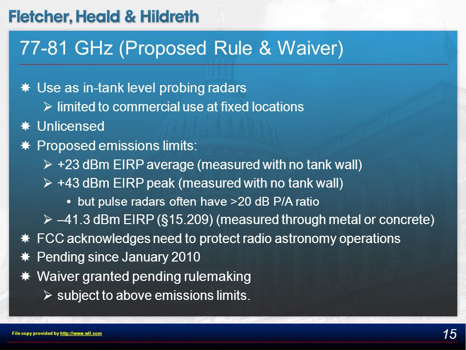 77-81 GHz (Proposed Rule & Waiver)  Use as in-tank level probing radars  limited to commercial use at fixed locations  Unlicensed  Proposed emissions limits:  +23 dBm EIRP average (measured with no tank wall)  +43 dBm EIRP peak (measured with no tank wall)  but pulse radars often have >20 dB P/A ratio  –41.3 dBm EIRP (§15.209) (measured through metal or concrete)  FCC acknowledges need to protect radio astronomy operations  Pending since January 2010  Waiver granted pending rulemaking  subject to above emissions limits.
