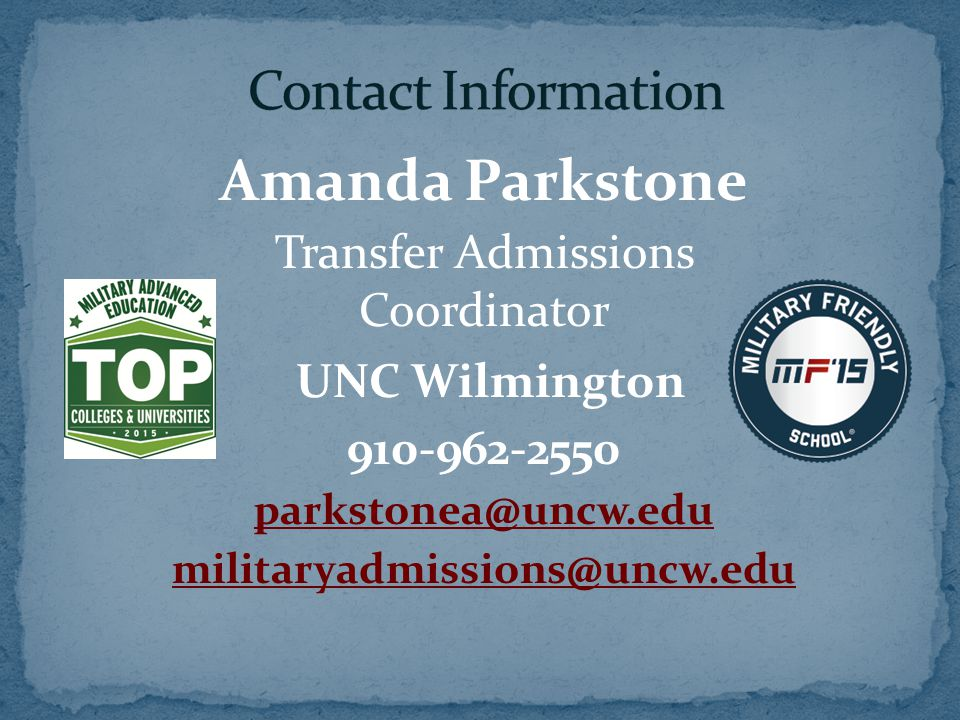 Amanda Parkstone Transfer Admissions Coordinator UNC Wilmington 910-962-2550 parkstonea@uncw.edu militaryadmissions@uncw.edu