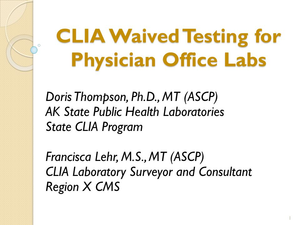 CLIA Waived Testing for Physician Office Labs Doris Thompson, Ph.D., MT (ASCP) AK State Public Health Laboratories State CLIA Program Francisca Lehr, M.S., MT (ASCP) CLIA Laboratory Surveyor and Consultant Region X CMS 1