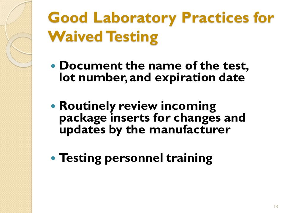 Good Laboratory Practices for Waived Testing Document the name of the test, lot number, and expiration date Routinely review incoming package inserts for changes and updates by the manufacturer Testing personnel training 18