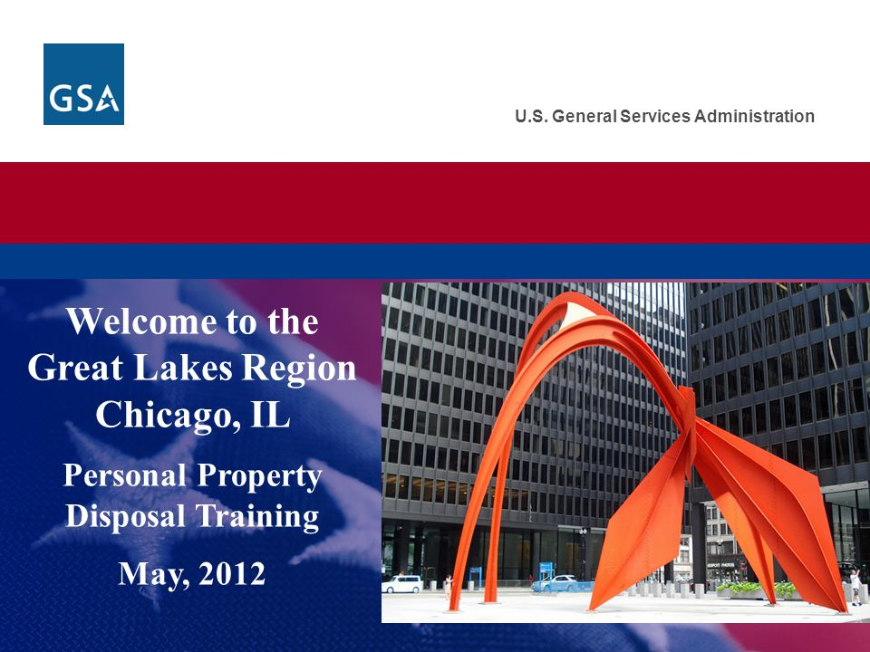 U.S. General Services Administration Welcome to the Great Lakes Region Chicago, IL Personal Property Disposal Training May, 2012