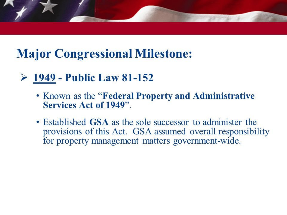 " 1949 - Public Law 81-152 Known as the ""Federal Property and Administrative Services Act of 1949"". Established GSA as the sole successor to administe"