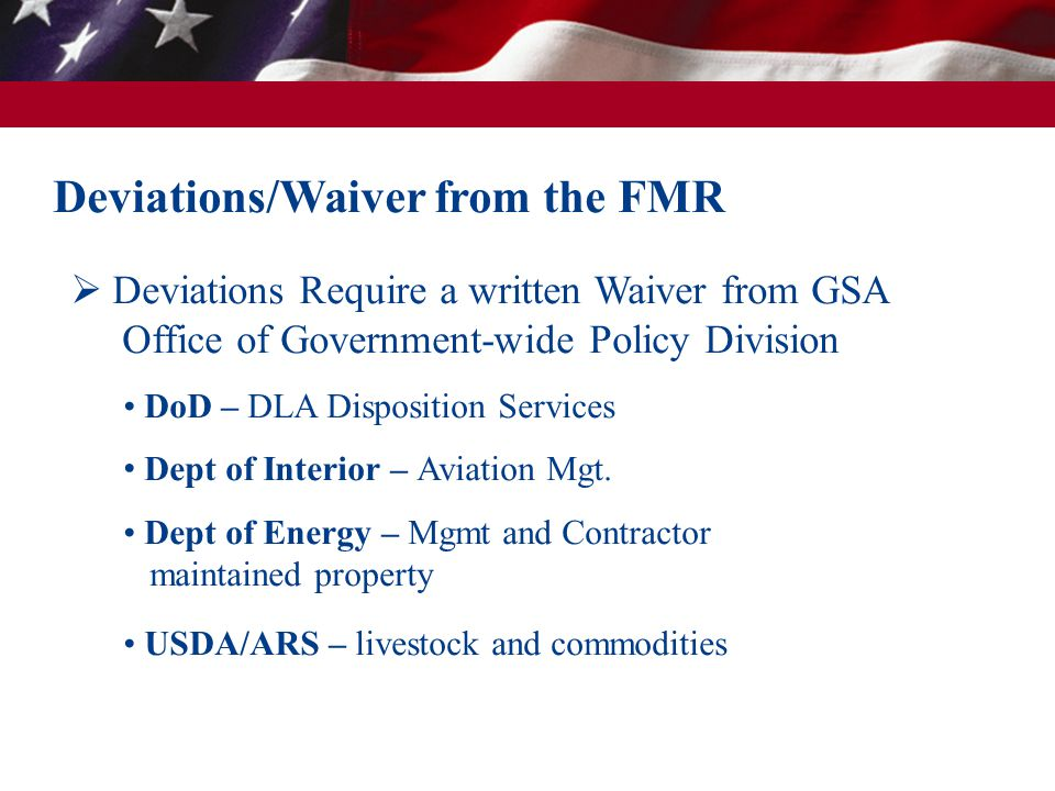  Deviations Require a written Waiver from GSA Office of Government-wide Policy Division DoD – DLA Disposition Services Dept of Interior – Aviation Mg