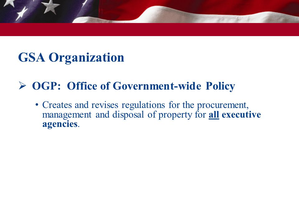  OGP: Office of Government-wide Policy Creates and revises regulations for the procurement, management and disposal of property for all executive age