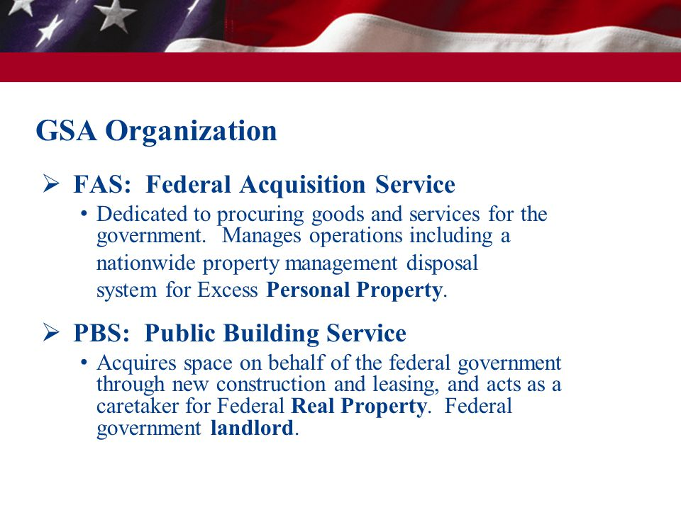  FAS: Federal Acquisition Service Dedicated to procuring goods and services for the government. Manages operations including a nationwide property ma