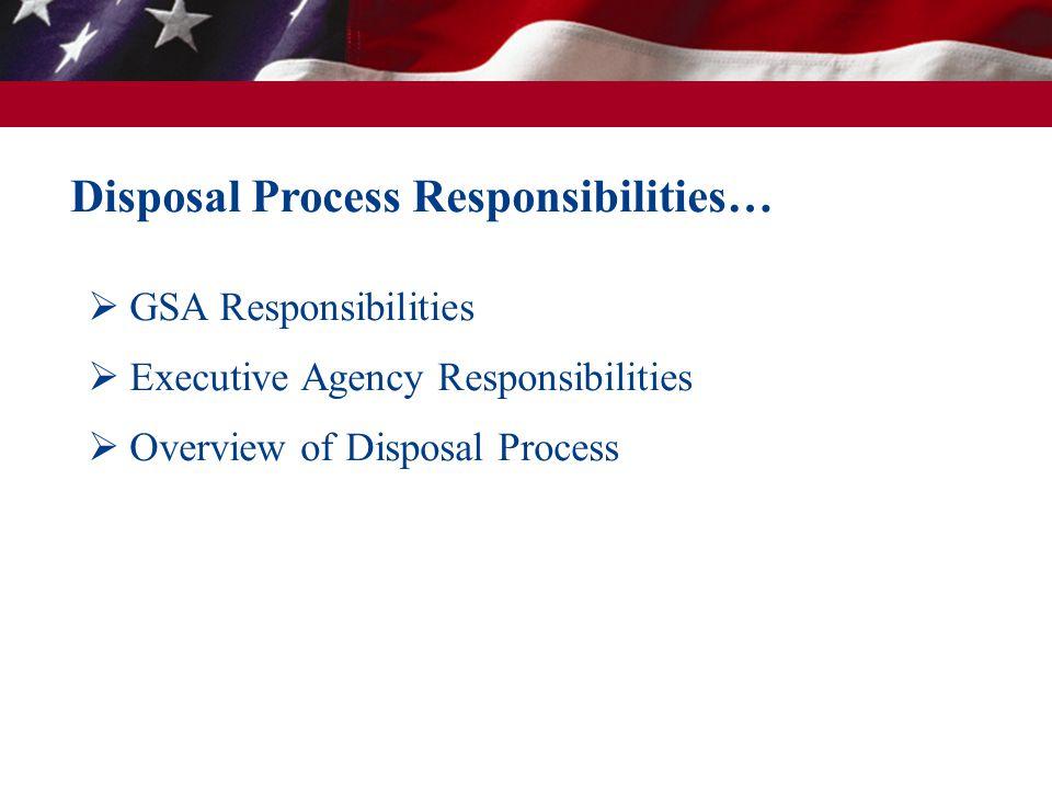 Disposal Process Responsibilities…  GSA Responsibilities  Executive Agency Responsibilities  Overview of Disposal Process