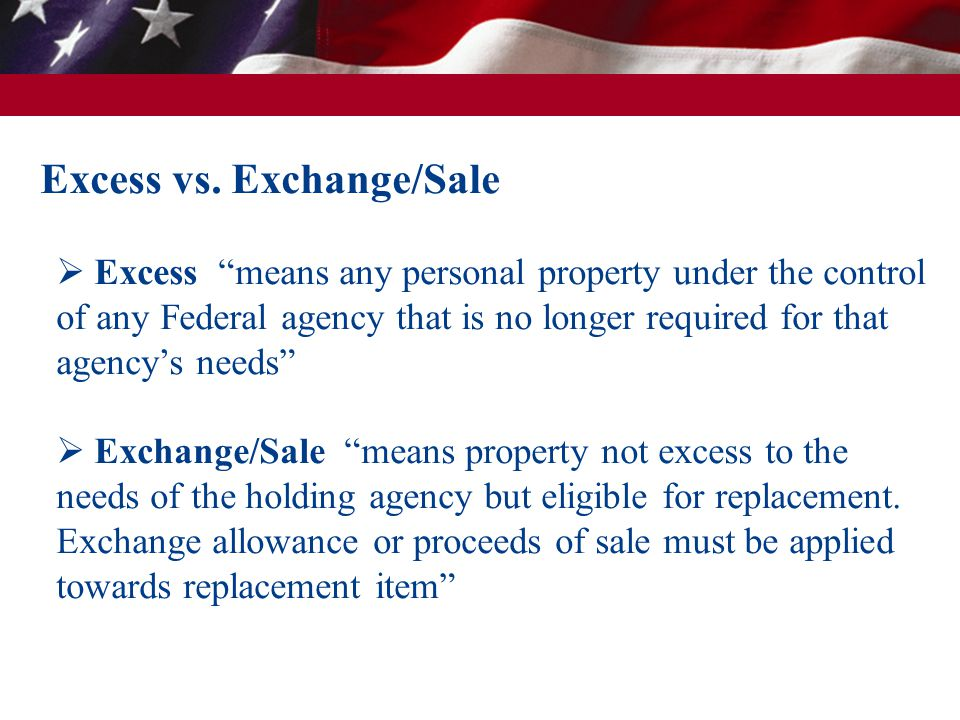 "Excess vs. Exchange/Sale  Excess ""means any personal property under the control of any Federal agency that is no longer required for that agency's ne"