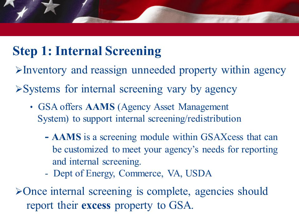 Step 1: Internal Screening  Inventory and reassign unneeded property within agency  Systems for internal screening vary by agency GSA offers AAMS (A