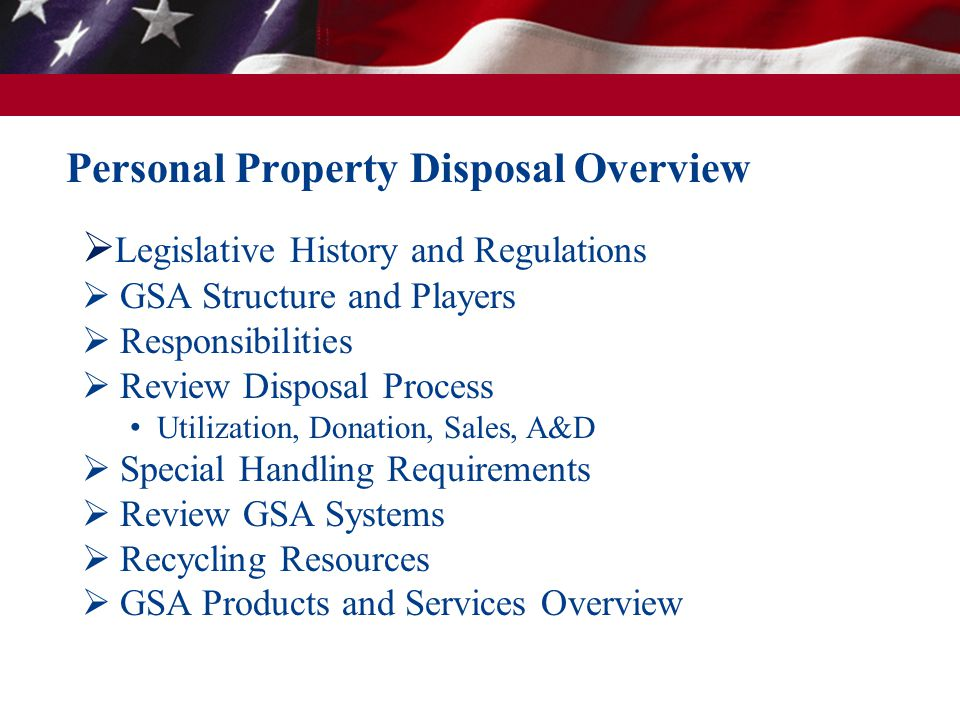 Personal Property Disposal Overview  Legislative History and Regulations  GSA Structure and Players  Responsibilities  Review Disposal Process Uti