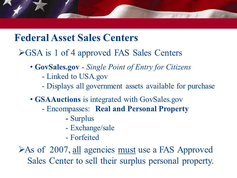  As of 2007, all agencies must use a FAS Approved Sales Center to sell their surplus personal property.  GSA is 1 of 4 approved FAS Sales Centers Go