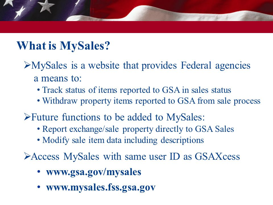 What is MySales?  MySales is a website that provides Federal agencies a means to: Track status of items reported to GSA in sales status Withdraw prop
