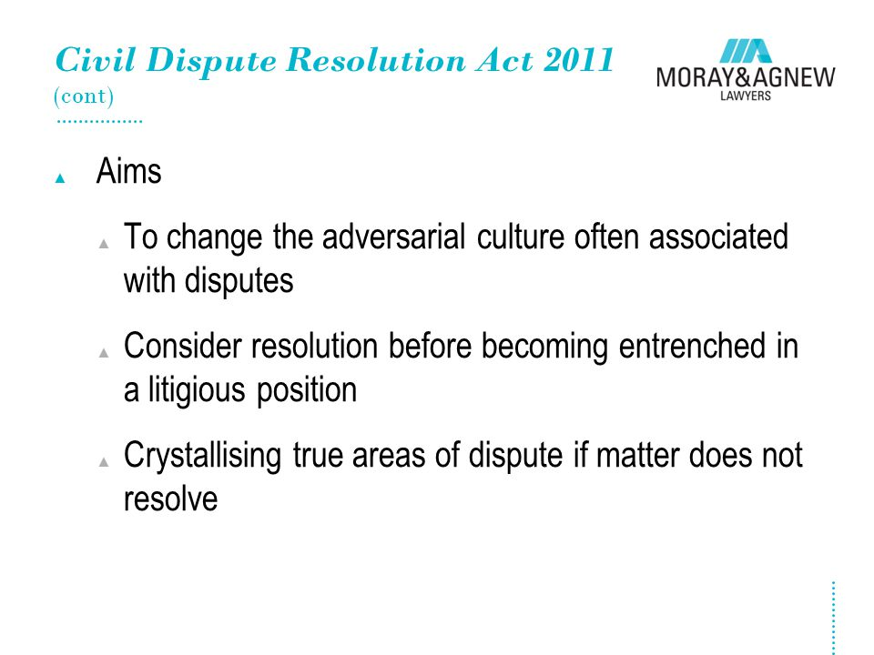 Civil Dispute Resolution Act 2011 (cont) ▲ Aims ▲ To change the adversarial culture often associated with disputes ▲ Consider resolution before becomi