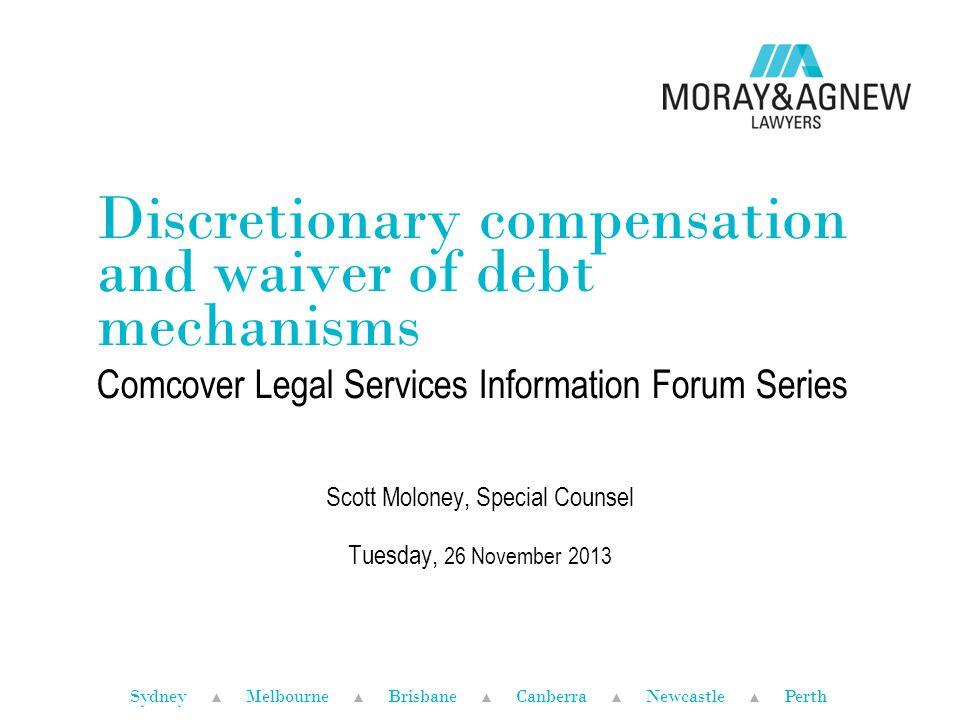 Sydney ▲ Melbourne ▲ Brisbane ▲ Canberra ▲ Newcastle ▲ Perth Discretionary compensation and waiver of debt mechanisms Comcover Legal Services Informat