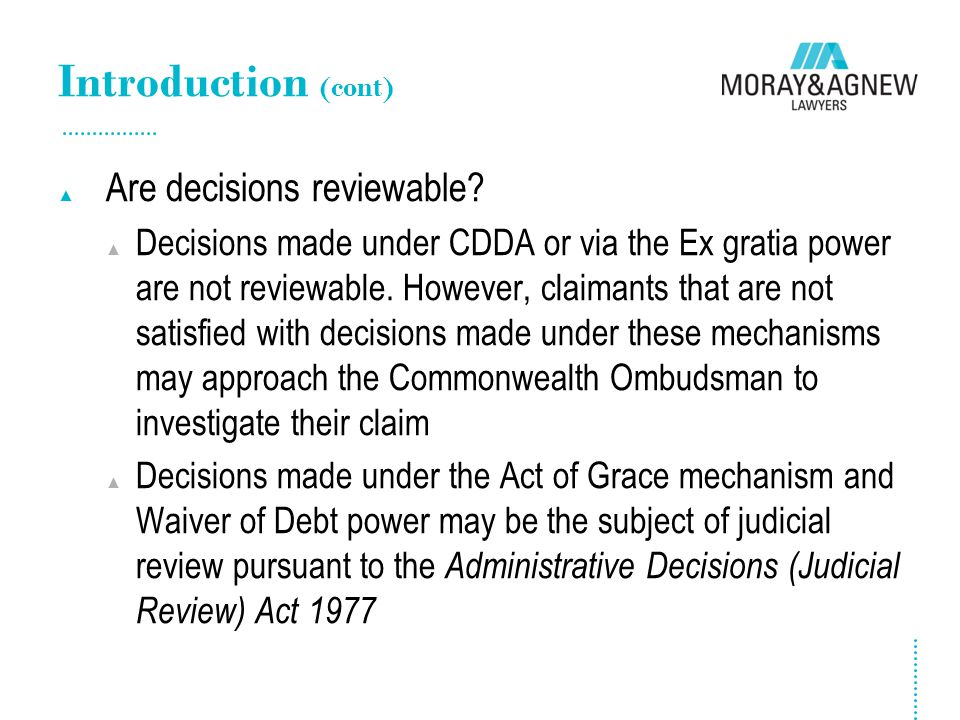 Introduction (cont) ▲ Are decisions reviewable? ▲ Decisions made under CDDA or via the Ex gratia power are not reviewable. However, claimants that are