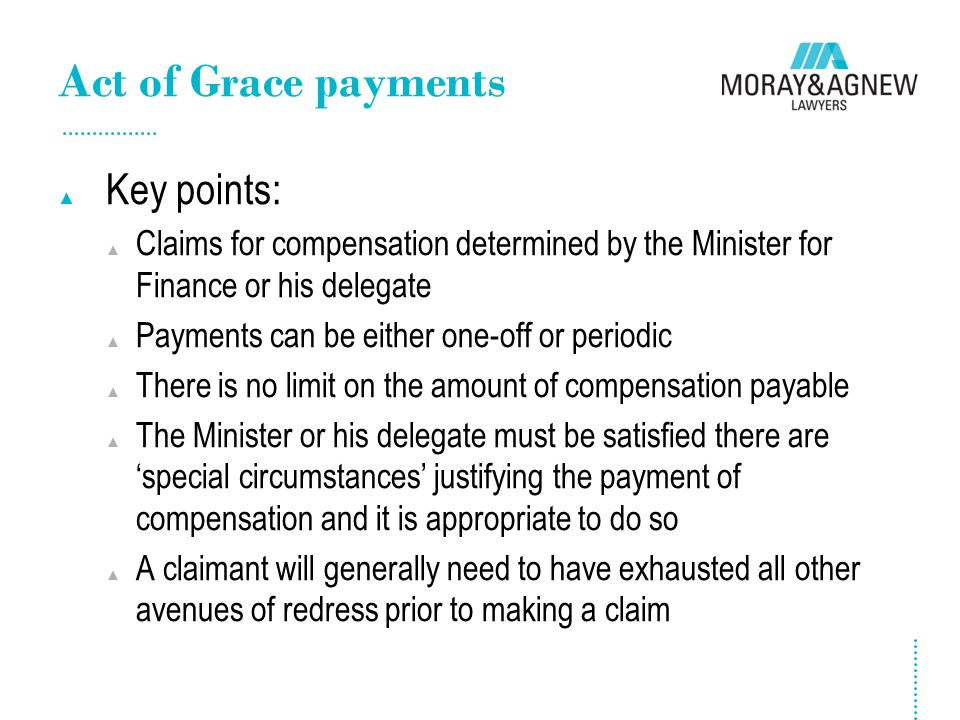 Act of Grace payments ▲ Key points: ▲ Claims for compensation determined by the Minister for Finance or his delegate ▲ Payments can be either one-off