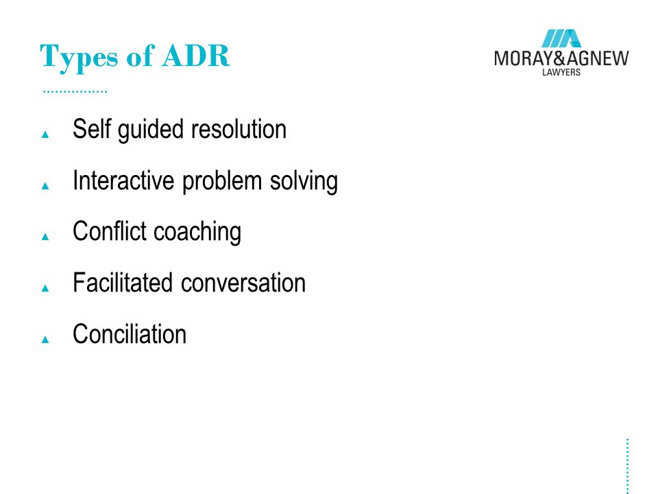 Types of ADR ▲ Self guided resolution ▲ Interactive problem solving ▲ Conflict coaching ▲ Facilitated conversation ▲ Conciliation
