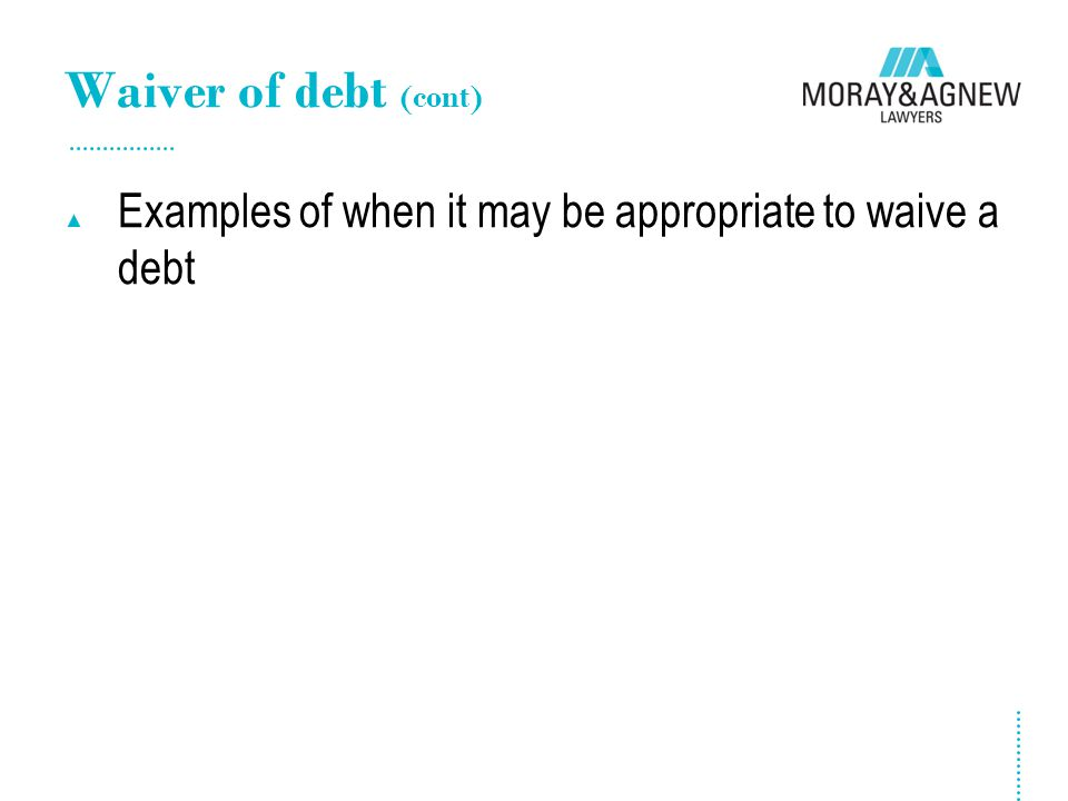 Waiver of debt (cont) ▲ Examples of when it may be appropriate to waive a debt