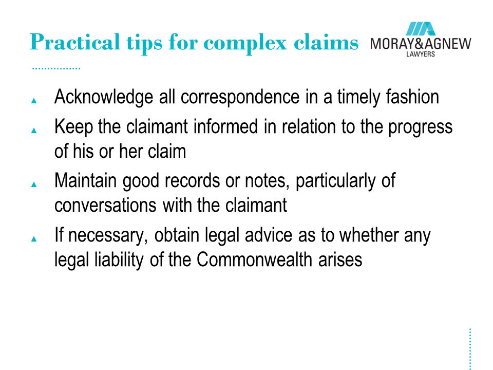 Practical tips for complex claims ▲ Acknowledge all correspondence in a timely fashion ▲ Keep the claimant informed in relation to the progress of his
