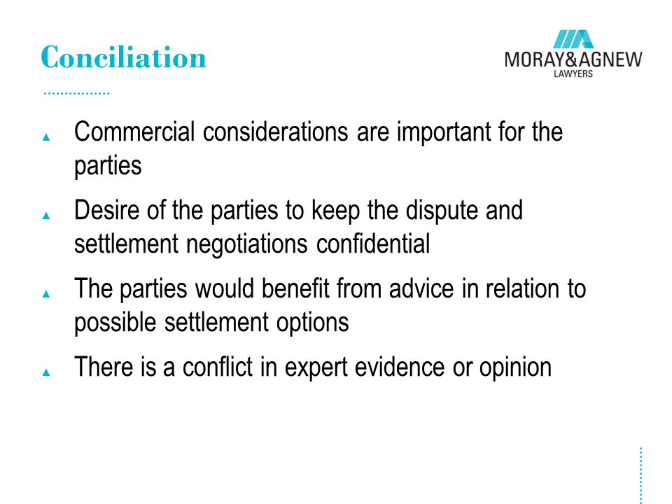 Conciliation ▲ Commercial considerations are important for the parties ▲ Desire of the parties to keep the dispute and settlement negotiations confide