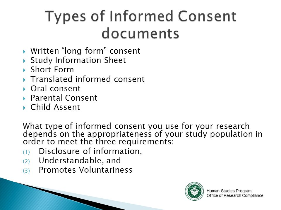 Human Studies Program Office of Research Compliance  Written long form consent  Study Information Sheet  Short Form  Translated informed consent  Oral consent  Parental Consent  Child Assent What type of informed consent you use for your research depends on the appropriateness of your study population in order to meet the three requirements: (1) Disclosure of information, (2) Understandable, and (3) Promotes Voluntariness