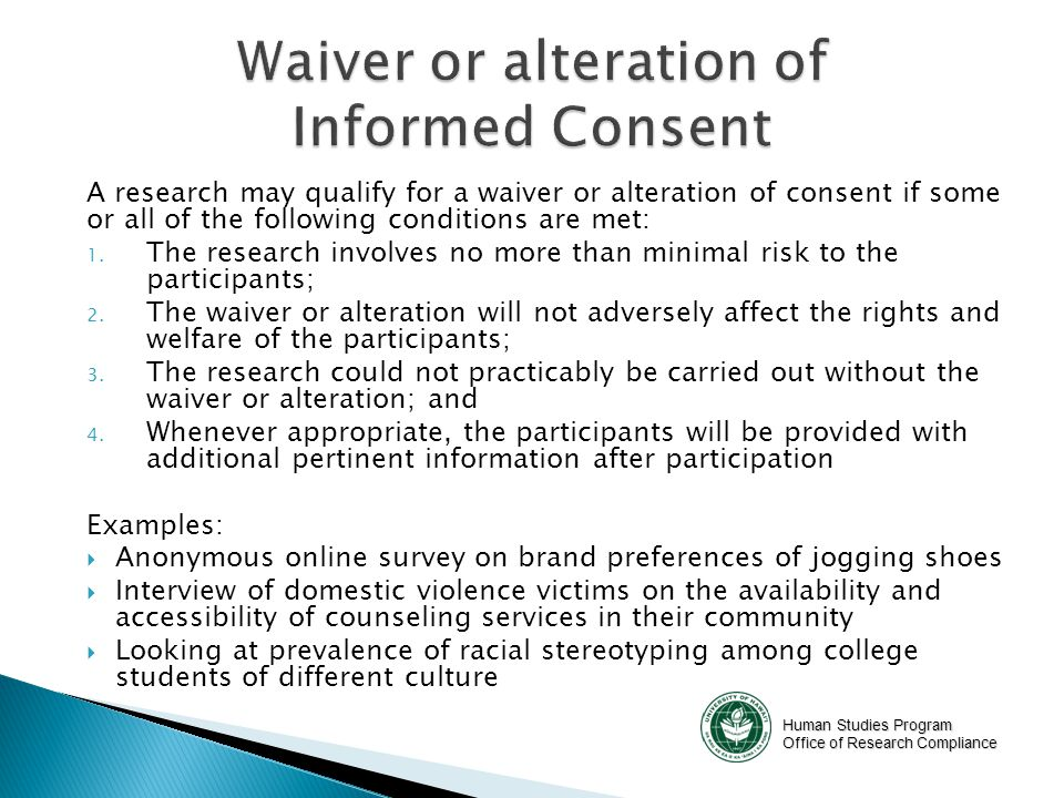 Human Studies Program Office of Research Compliance A research may qualify for a waiver or alteration of consent if some or all of the following conditions are met: 1.