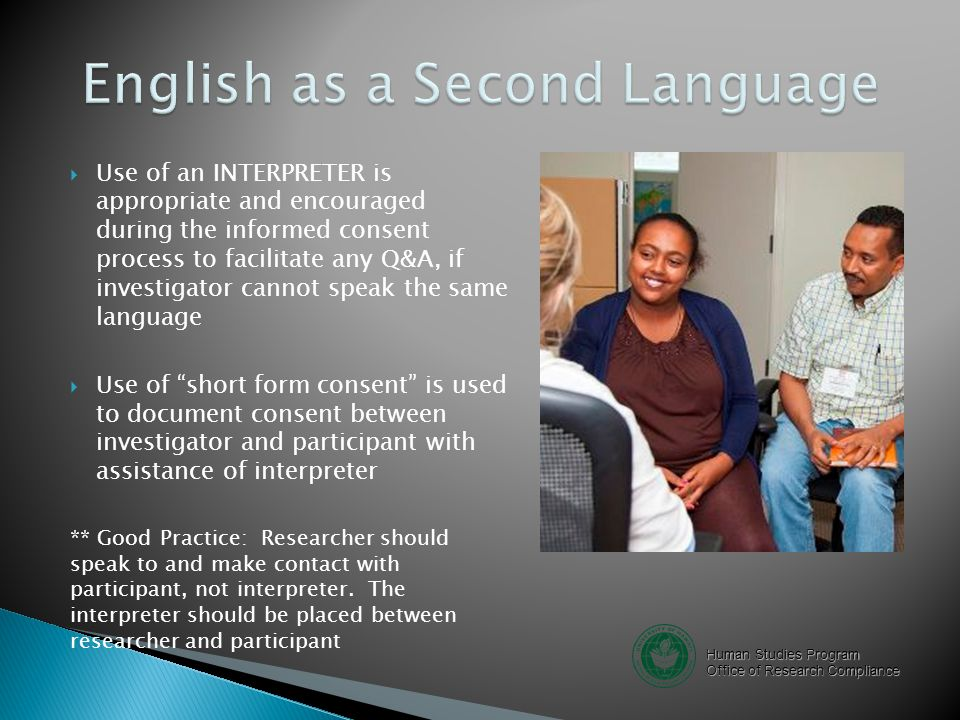 Human Studies Program Office of Research Compliance  Use of an INTERPRETER is appropriate and encouraged during the informed consent process to facilitate any Q&A, if investigator cannot speak the same language  Use of short form consent is used to document consent between investigator and participant with assistance of interpreter ** Good Practice: Researcher should speak to and make contact with participant, not interpreter.