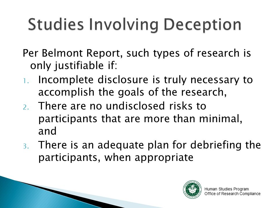 Human Studies Program Office of Research Compliance Per Belmont Report, such types of research is only justifiable if: 1. Incomplete disclosure is tru
