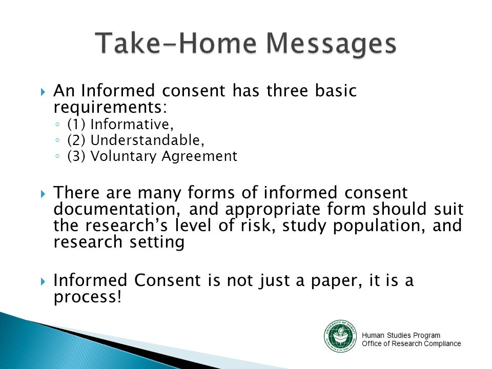 Human Studies Program Office of Research Compliance  An Informed consent has three basic requirements: ◦ (1) Informative, ◦ (2) Understandable, ◦ (3) Voluntary Agreement  There are many forms of informed consent documentation, and appropriate form should suit the research's level of risk, study population, and research setting  Informed Consent is not just a paper, it is a process!