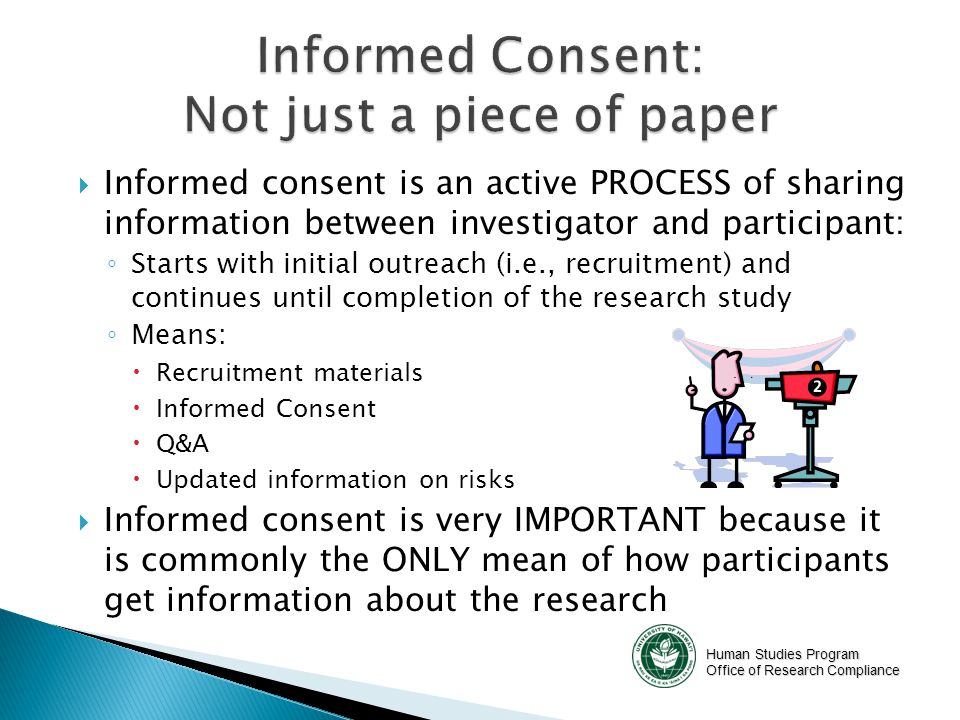 Human Studies Program Office of Research Compliance  Used for studies involving deception  Violates Belmont principle #1 – full understanding of research – but if research cannot be practically done without deception, then IRB may grant this alteration  Debriefing Form is given immediately after completion of participation  Discloses true purpose of study  Re-consents participants asking permission from participant on whether or not data collected can be used.