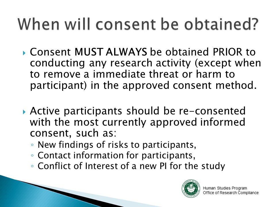 Human Studies Program Office of Research Compliance  Consent MUST ALWAYS be obtained PRIOR to conducting any research activity (except when to remove a immediate threat or harm to participant) in the approved consent method.