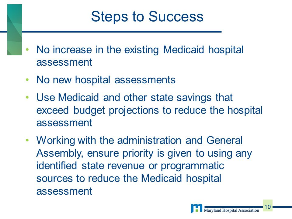 No increase in the existing Medicaid hospital assessment No new hospital assessments Use Medicaid and other state savings that exceed budget projections to reduce the hospital assessment Working with the administration and General Assembly, ensure priority is given to using any identified state revenue or programmatic sources to reduce the Medicaid hospital assessment Steps to Success 10