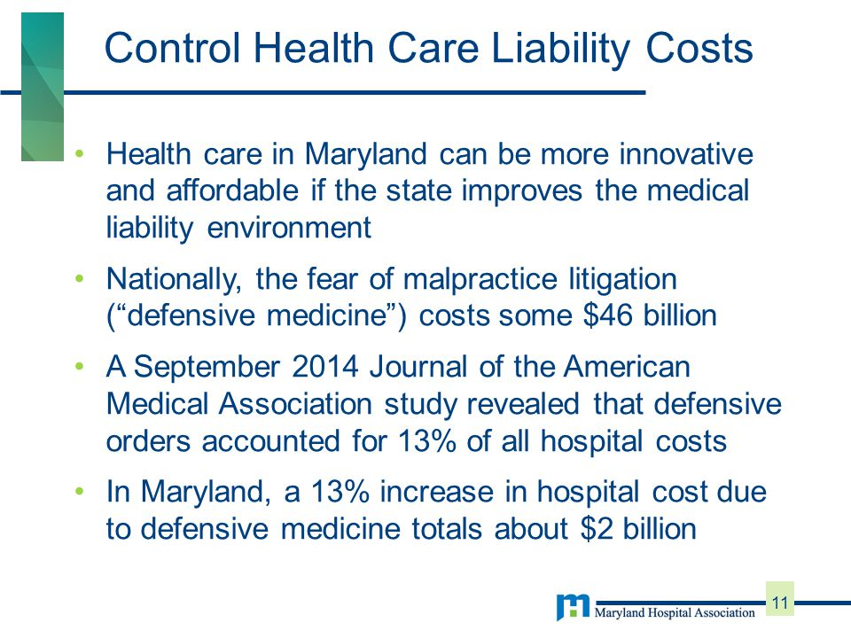 Health care in Maryland can be more innovative and affordable if the state improves the medical liability environment Nationally, the fear of malpractice litigation ( defensive medicine ) costs some $46 billion A September 2014 Journal of the American Medical Association study revealed that defensive orders accounted for 13% of all hospital costs In Maryland, a 13% increase in hospital cost due to defensive medicine totals about $2 billion Control Health Care Liability Costs 11