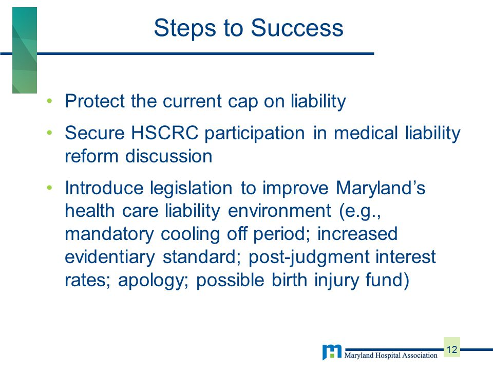Protect the current cap on liability Secure HSCRC participation in medical liability reform discussion Introduce legislation to improve Maryland's health care liability environment (e.g., mandatory cooling off period; increased evidentiary standard; post-judgment interest rates; apology; possible birth injury fund) Steps to Success 12