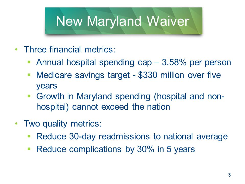 3 New Maryland Waiver Three financial metrics:  Annual hospital spending cap – 3.58% per person  Medicare savings target - $330 million over five years  Growth in Maryland spending (hospital and non- hospital) cannot exceed the nation Two quality metrics:  Reduce 30-day readmissions to national average  Reduce complications by 30% in 5 years 3