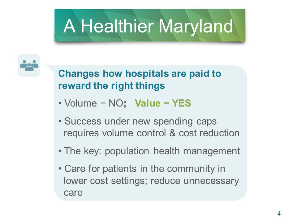 4 A Healthier Maryland Changes how hospitals are paid to reward the right things Volume − NO; Value − YES Success under new spending caps requires volume control & cost reduction The key: population health management Care for patients in the community in lower cost settings; reduce unnecessary care 4