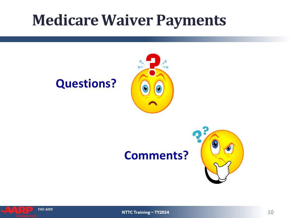 TAX-AIDE Medicare Waiver Payments NTTC Training – TY2014 10 Questions? Comments?