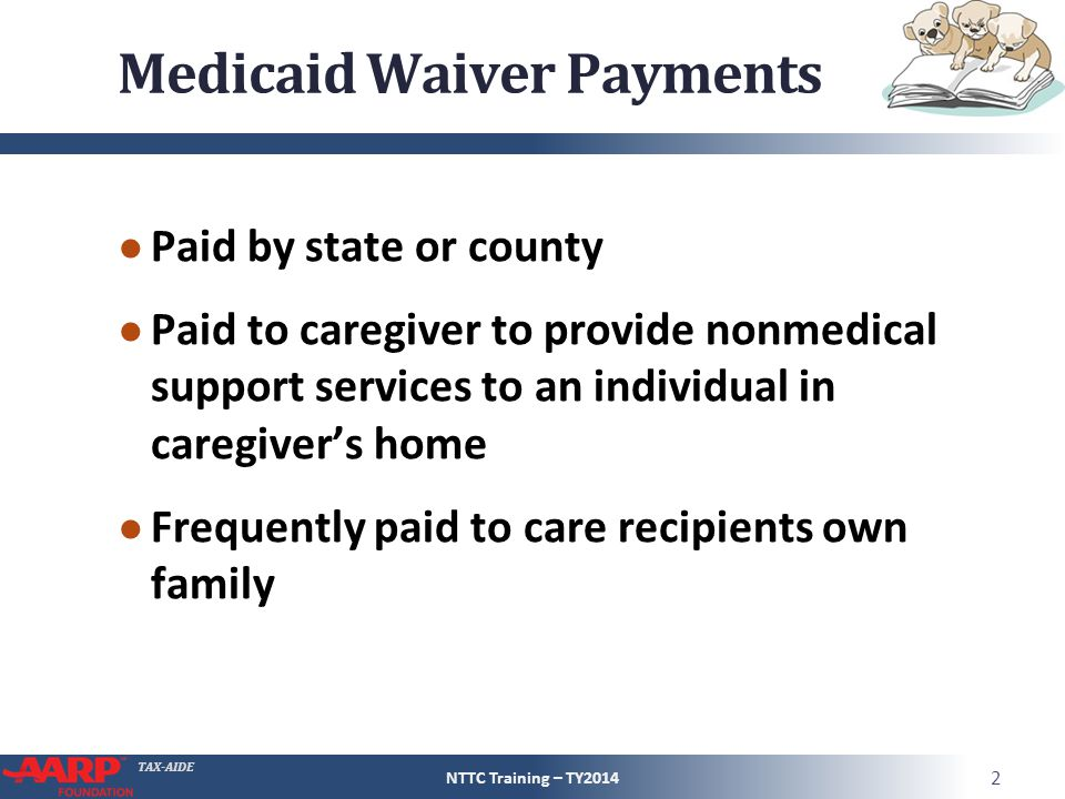 TAX-AIDE Medicaid Waiver Payments ● Paid by state or county ● Paid to caregiver to provide nonmedical support services to an individual in caregiver's home ● Frequently paid to care recipients own family NTTC Training – TY2014 2