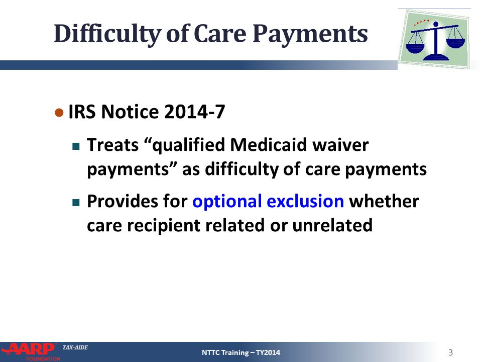 "TAX-AIDE Difficulty of Care Payments ● IRS Notice 2014-7 Treats ""qualified Medicaid waiver payments"" as difficulty of care payments Provides for optio"