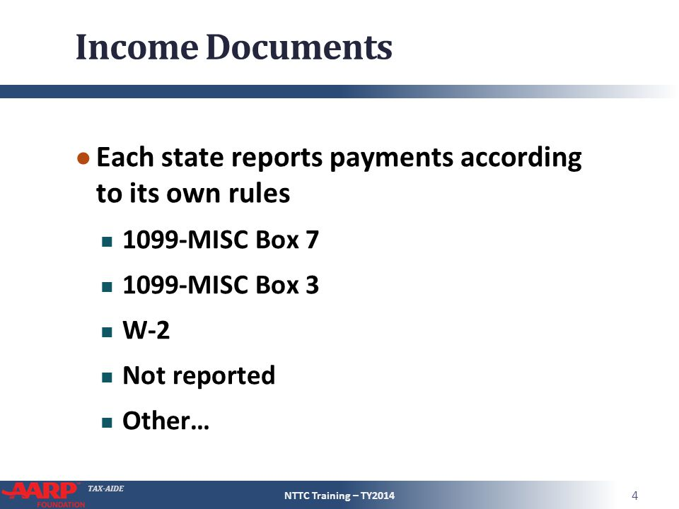TAX-AIDE Income Documents ● Each state reports payments according to its own rules 1099-MISC Box 7 1099-MISC Box 3 W-2 Not reported Other… NTTC Traini