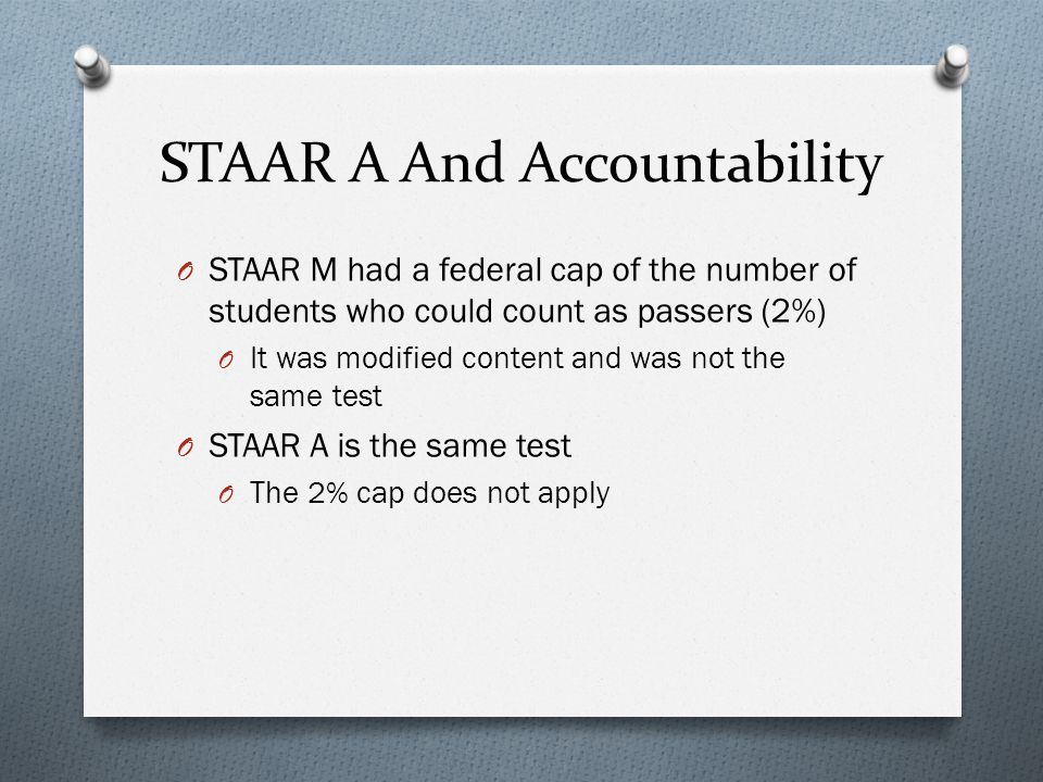 STAAR A And Accountability O STAAR M had a federal cap of the number of students who could count as passers (2%) O It was modified content and was not the same test O STAAR A is the same test O The 2% cap does not apply