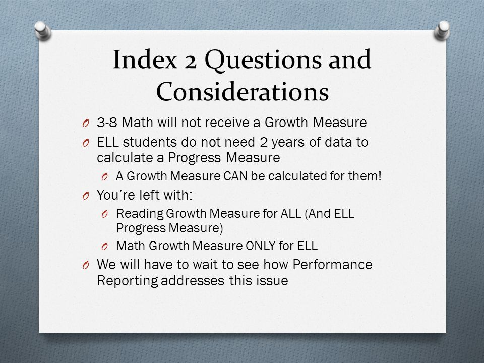 Index 2 Questions and Considerations O 3-8 Math will not receive a Growth Measure O ELL students do not need 2 years of data to calculate a Progress Measure O A Growth Measure CAN be calculated for them.