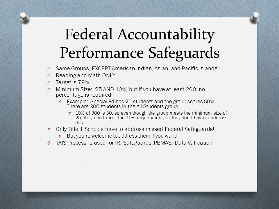 Federal Accountability Performance Safeguards O Same Groups, EXCEPT American Indian, Asian, and Pacific Islander O Reading and Math ONLY O Target is 79% O Minimum Size: 25 AND 10%, but if you have at least 200, no percentage is required O Example: Special Ed has 25 students and the group scores 60%.