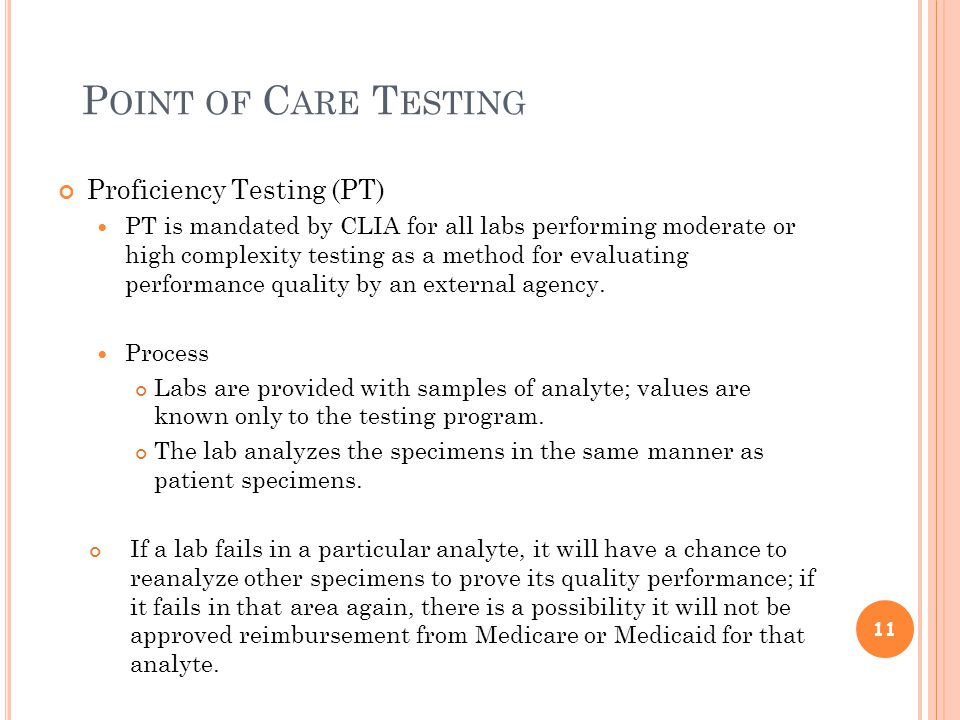 P OINT OF C ARE T ESTING Proficiency Testing (PT) PT is mandated by CLIA for all labs performing moderate or high complexity testing as a method for evaluating performance quality by an external agency.