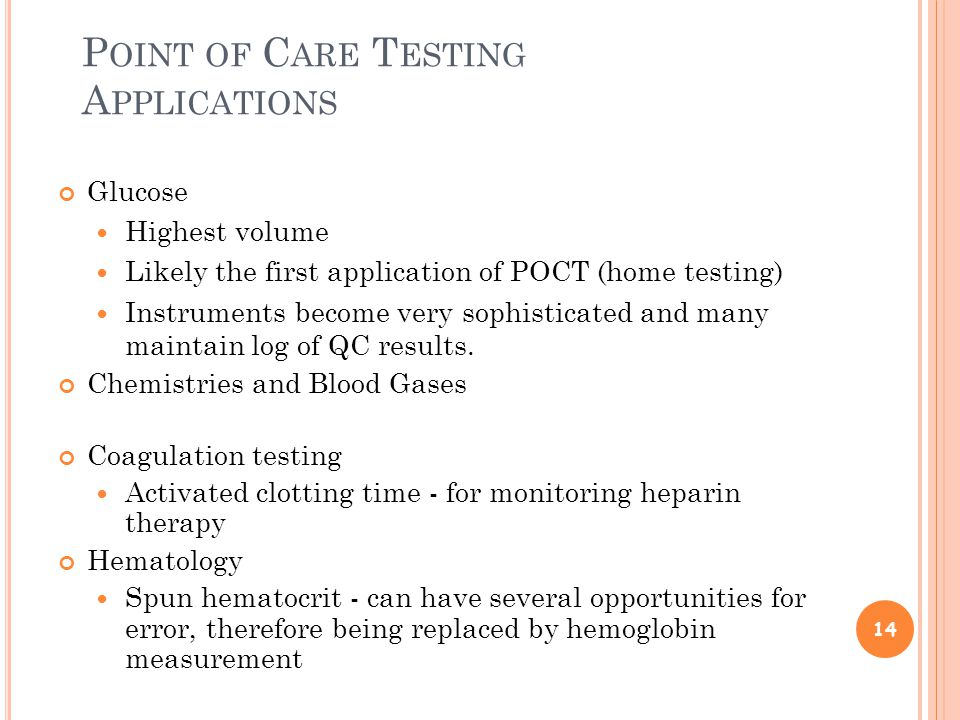 P OINT OF C ARE T ESTING A PPLICATIONS Glucose Highest volume Likely the first application of POCT (home testing) Instruments become very sophisticated and many maintain log of QC results.