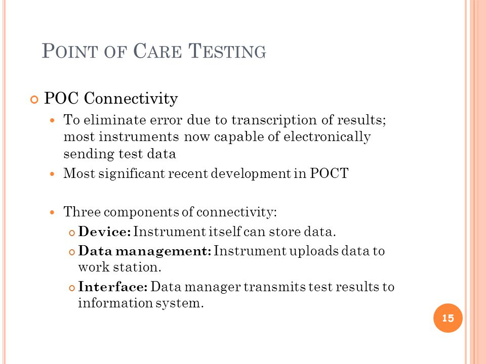 P OINT OF C ARE T ESTING POC Connectivity To eliminate error due to transcription of results; most instruments now capable of electronically sending test data Most significant recent development in POCT Three components of connectivity: Device: Instrument itself can store data.