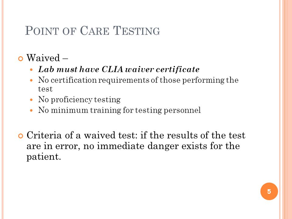 P OINT OF C ARE T ESTING Waived – Lab must have CLIA waiver certificate No certification requirements of those performing the test No proficiency testing No minimum training for testing personnel Criteria of a waived test: if the results of the test are in error, no immediate danger exists for the patient.