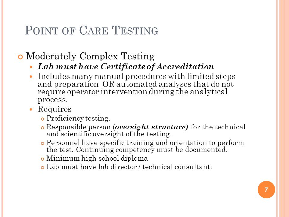 P OINT OF C ARE T ESTING Moderately Complex Testing Lab must have Certificate of Accreditation Includes many manual procedures with limited steps and preparation OR automated analyses that do not require operator intervention during the analytical process.
