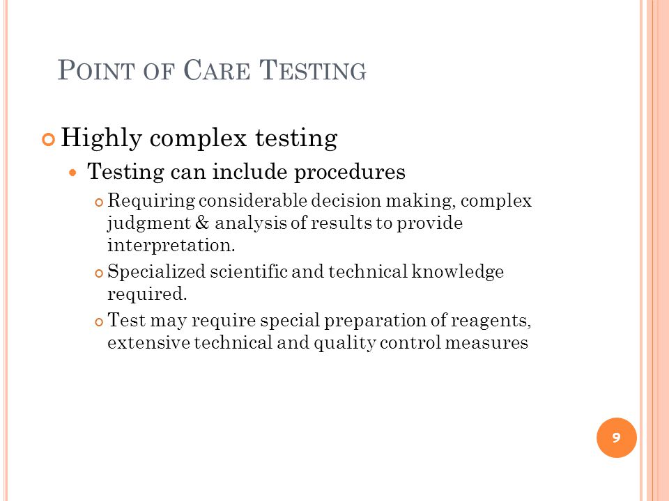 P OINT OF C ARE T ESTING Most hospitals perform moderate to highly complex testing and must: follow hiring guidelines participate in proficiency testing maintain comprehensive record keeping have established quality assurance programs and are subject to government inspections 10